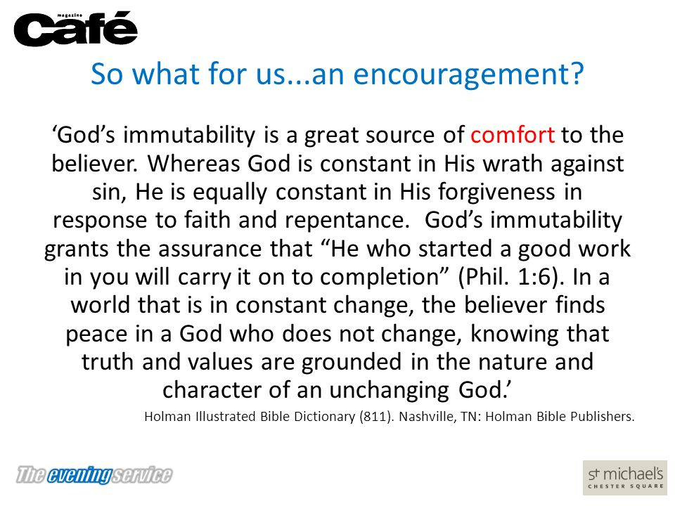 So what for us...an encouragement? 'God's immutability is a great source of comfort to the believer. Whereas God is constant in His wrath against sin,