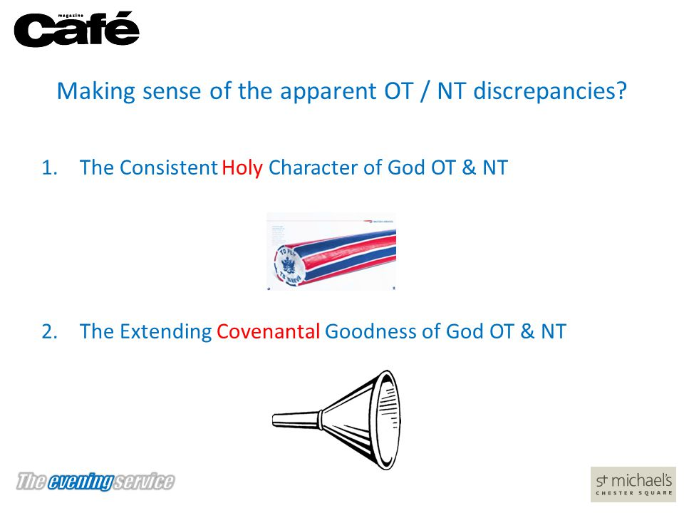 Making sense of the apparent OT / NT discrepancies? 1.The Consistent Holy Character of God OT & NT 2.The Extending Covenantal Goodness of God OT & NT