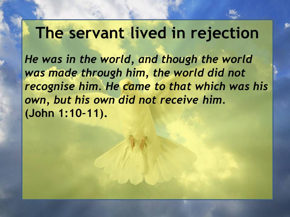 The servant lived in rejection He was in the world, and though the world was made through him, the world did not recognise him.