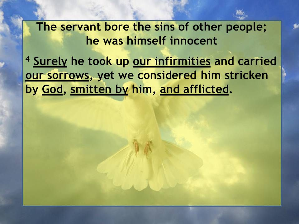 The servant bore the sins of other people; he was himself innocent 4 Surely he took up our infirmities and carried our sorrows, yet we considered him stricken by God, smitten by him, and afflicted.