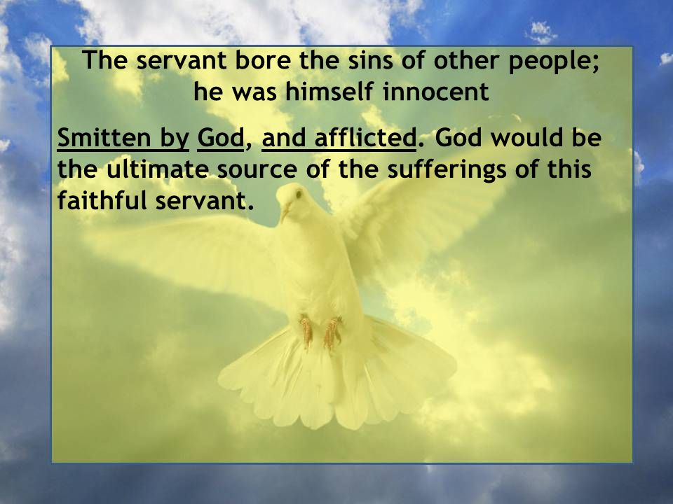 The servant bore the sins of other people; he was himself innocent Smitten by God, and afflicted.