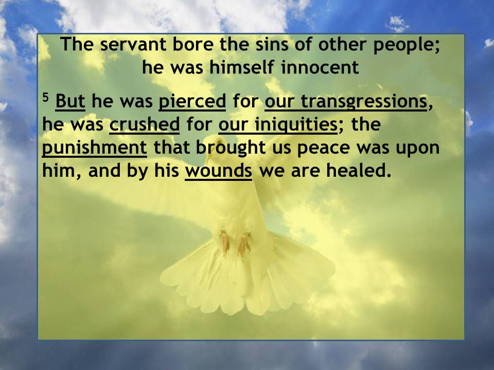 The servant bore the sins of other people; he was himself innocent 5 But he was pierced for our transgressions, he was crushed for our iniquities; the punishment that brought us peace was upon him, and by his wounds we are healed.