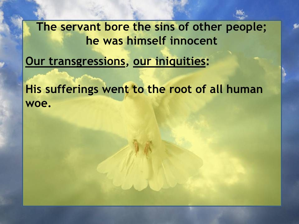 The servant bore the sins of other people; he was himself innocent Our transgressions, our iniquities: His sufferings went to the root of all human woe.