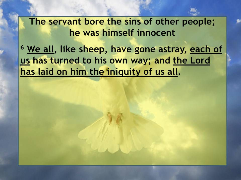 The servant bore the sins of other people; he was himself innocent 6 We all, like sheep, have gone astray, each of us has turned to his own way; and the Lord has laid on him the iniquity of us all.