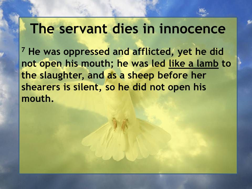 The servant dies in innocence 7 He was oppressed and afflicted, yet he did not open his mouth; he was led like a lamb to the slaughter, and as a sheep before her shearers is silent, so he did not open his mouth.