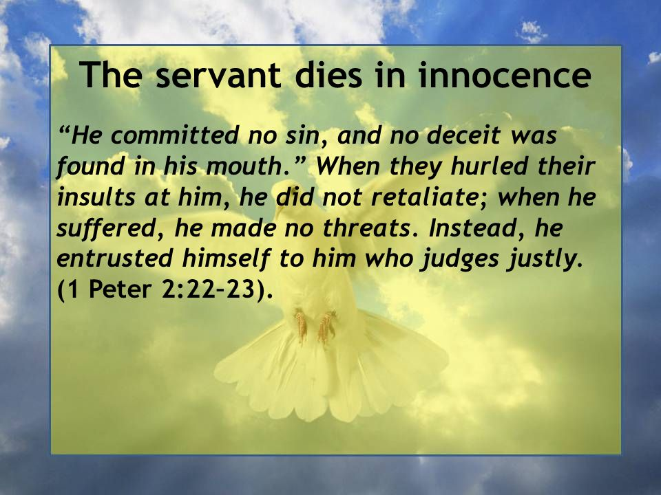 The servant dies in innocence He committed no sin, and no deceit was found in his mouth. When they hurled their insults at him, he did not retaliate; when he suffered, he made no threats.