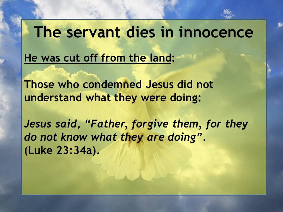 The servant dies in innocence He was cut off from the land: Those who condemned Jesus did not understand what they were doing: Jesus said, Father, forgive them, for they do not know what they are doing .