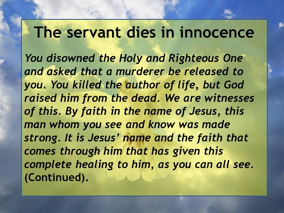 The servant dies in innocence You disowned the Holy and Righteous One and asked that a murderer be released to you.
