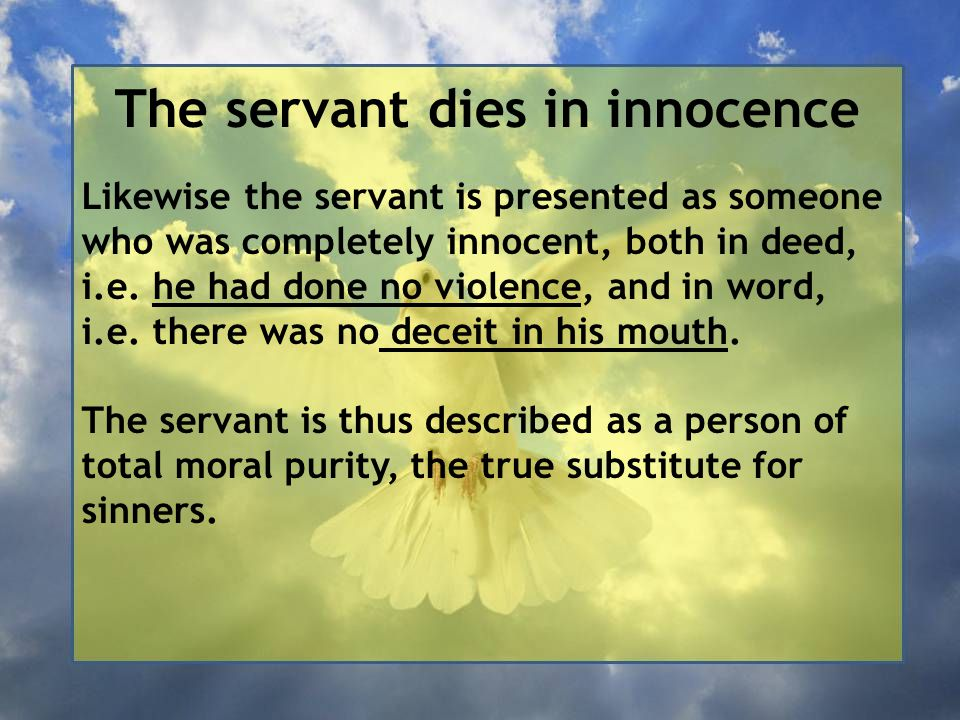 The servant dies in innocence Likewise the servant is presented as someone who was completely innocent, both in deed, i.e.