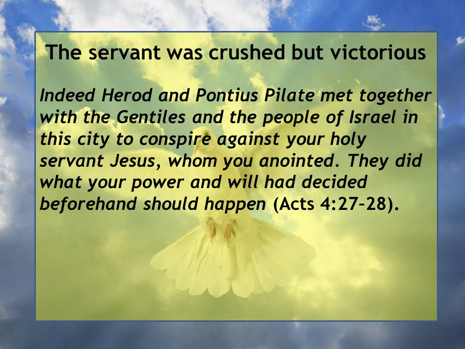The servant was crushed but victorious Indeed Herod and Pontius Pilate met together with the Gentiles and the people of Israel in this city to conspire against your holy servant Jesus, whom you anointed.