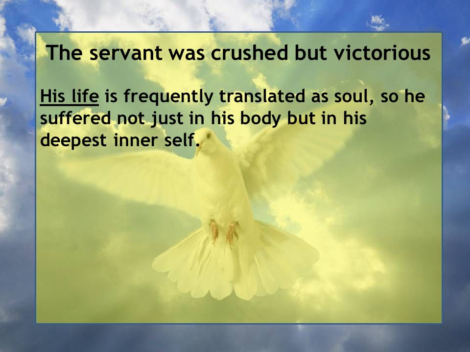 The servant was crushed but victorious His life is frequently translated as soul, so he suffered not just in his body but in his deepest inner self.