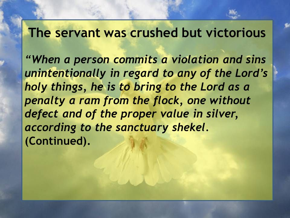 The servant was crushed but victorious When a person commits a violation and sins unintentionally in regard to any of the Lord's holy things, he is to bring to the Lord as a penalty a ram from the flock, one without defect and of the proper value in silver, according to the sanctuary shekel.