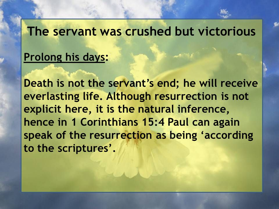 The servant was crushed but victorious Prolong his days: Death is not the servant's end; he will receive everlasting life.