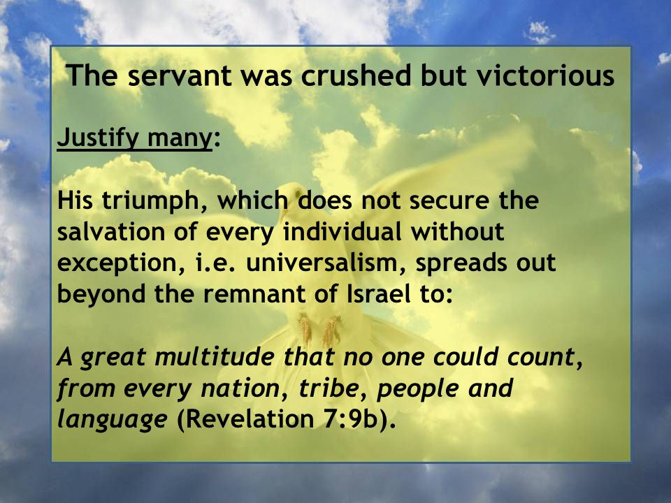 The servant was crushed but victorious Justify many: His triumph, which does not secure the salvation of every individual without exception, i.e.