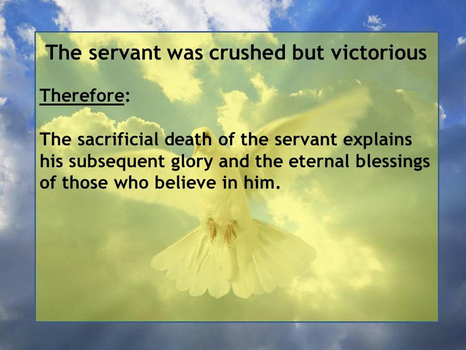 The servant was crushed but victorious Therefore: The sacrificial death of the servant explains his subsequent glory and the eternal blessings of those who believe in him.