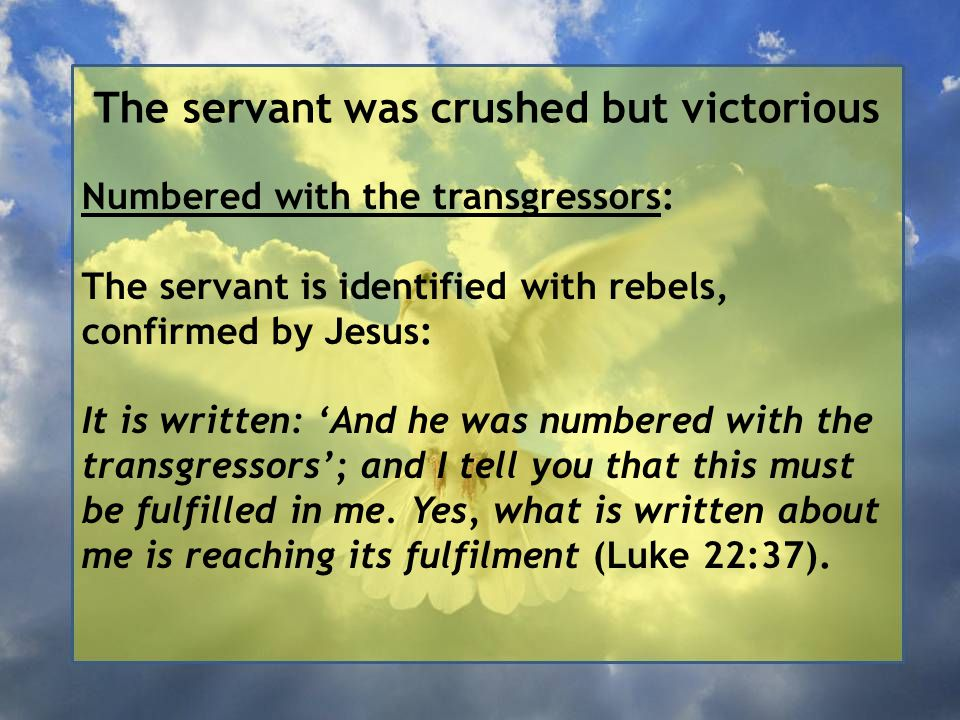 The servant was crushed but victorious Numbered with the transgressors: The servant is identified with rebels, confirmed by Jesus: It is written: 'And he was numbered with the transgressors'; and I tell you that this must be fulfilled in me.