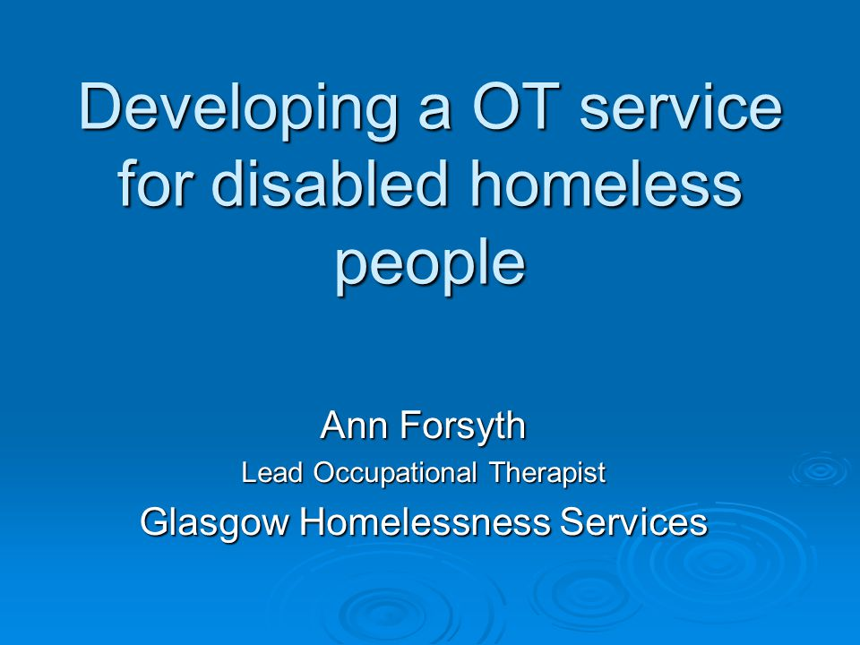Developing a OT service for disabled homeless people Ann Forsyth Lead Occupational Therapist Glasgow Homelessness Services