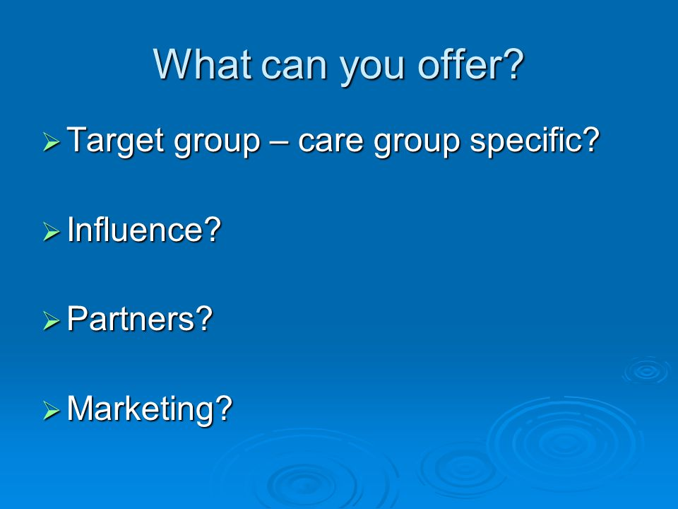 What can you offer  Target group – care group specific  Influence  Partners  Marketing