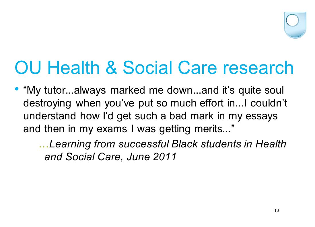 "13 OU Health & Social Care research ""My tutor...always marked me down...and it's quite soul destroying when you've put so much effort in...I couldn't"