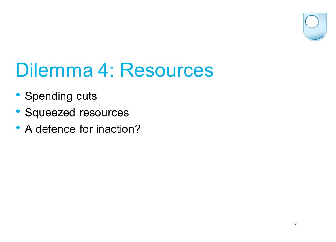 14 Dilemma 4: Resources Spending cuts Squeezed resources A defence for inaction?
