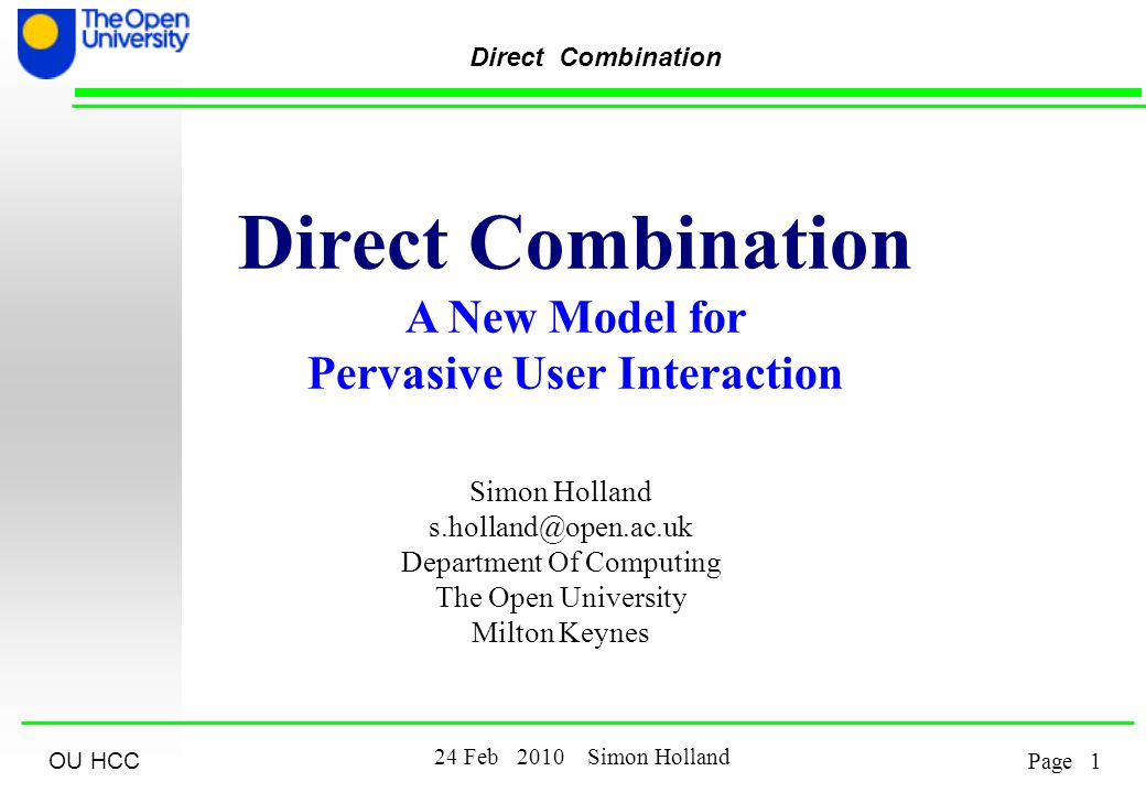 OU HCC 2 24 Feb 2010 Simon Holland Page Direct Combination Outline Problem Non-Solutions The Principle of Direct Combination A Sample Domain & Prototype Theory & Predictions A Preliminary, Formative Evaluation Results of Evaluation A Distributed Infrastructure - pitfalls.