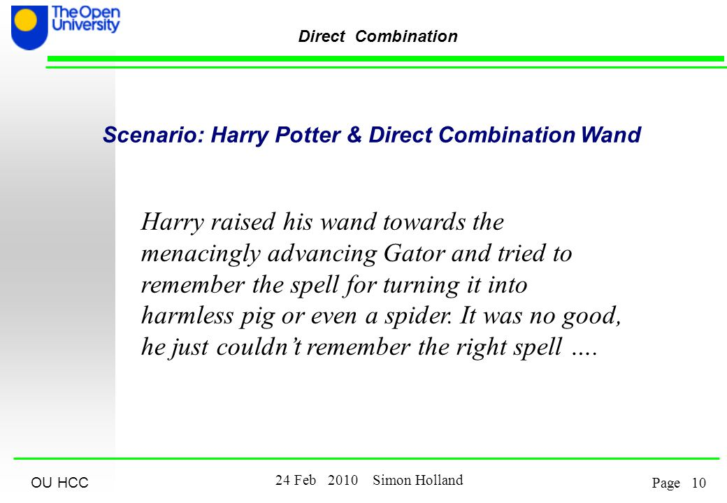 OU HCC Feb 2010 Simon Holland Page Direct Combination Scenario: Harry Potter & Direct Combination Wand Harry raised his wand towards the menacingly advancing Gator and tried to remember the spell for turning it into harmless pig or even a spider.