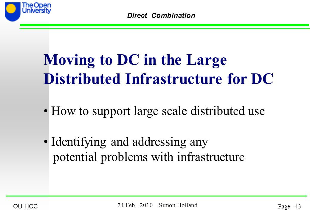 OU HCC Feb 2010 Simon Holland Page Direct Combination Moving to DC in the Large Distributed Infrastructure for DC How to support large scale distributed use Identifying and addressing any potential problems with infrastructure