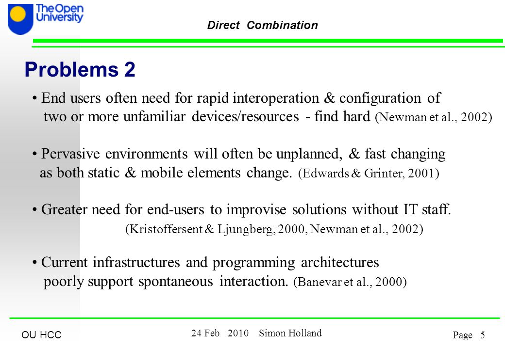 OU HCC 5 24 Feb 2010 Simon Holland Page Direct Combination Problems 2 End users often need for rapid interoperation & configuration of two or more unfamiliar devices/resources - find hard (Newman et al., 2002) Pervasive environments will often be unplanned, & fast changing as both static & mobile elements change.