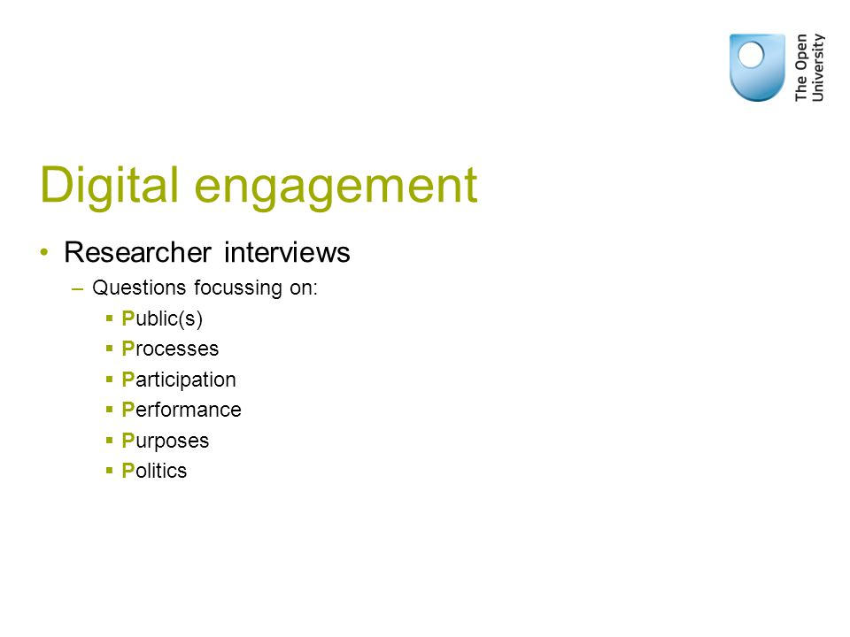 Digital engagement Researcher interviews –Questions focussing on:  Public(s)  Processes  Participation  Performance  Purposes  Politics