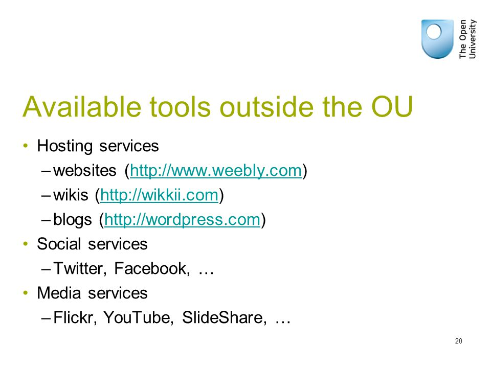 Available tools outside the OU Hosting services –websites (  –wikis (  –blogs (  Social services –Twitter, Facebook, … Media services –Flickr, YouTube, SlideShare, … 20