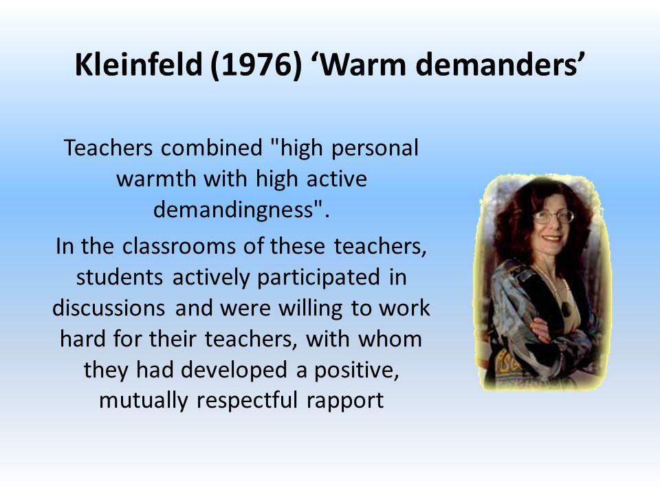 Kleinfeld (1976) 'Warm demanders' Teachers combined high personal warmth with high active demandingness .