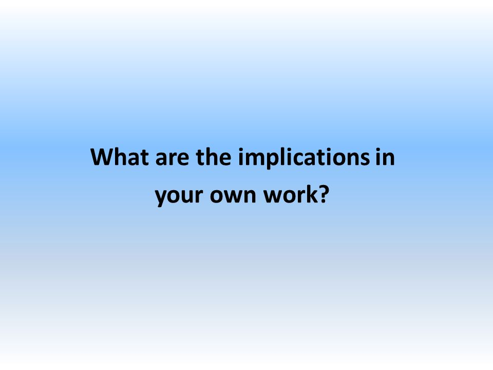 What are the implications in your own work