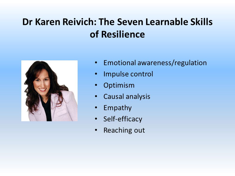 Dr Karen Reivich: The Seven Learnable Skills of Resilience Emotional awareness/regulation Impulse control Optimism Causal analysis Empathy Self-efficacy Reaching out