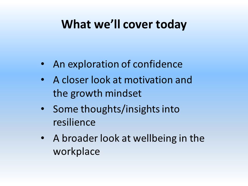 What we'll cover today An exploration of confidence A closer look at motivation and the growth mindset Some thoughts/insights into resilience A broader look at wellbeing in the workplace
