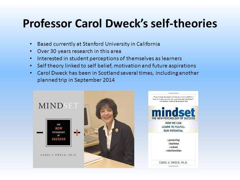 Professor Carol Dweck's self-theories Based currently at Stanford University in California Over 30 years research in this area Interested in student perceptions of themselves as learners Self theory linked to self belief, motivation and future aspirations Carol Dweck has been in Scotland several times, including another planned trip in September 2014