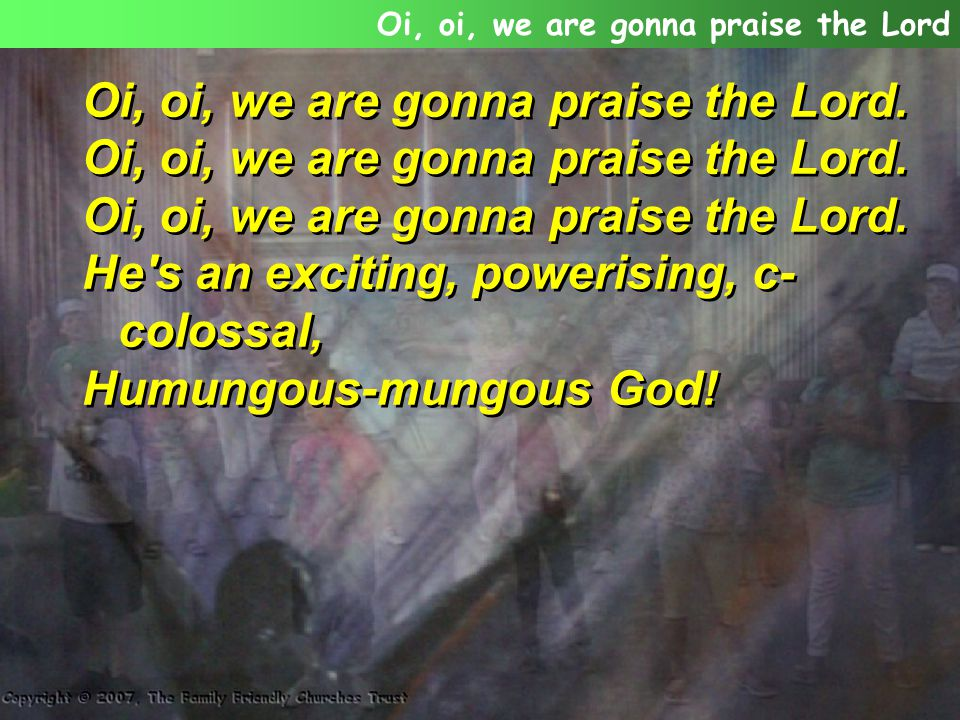 Oi, oi, we are gonna praise the Lord.
