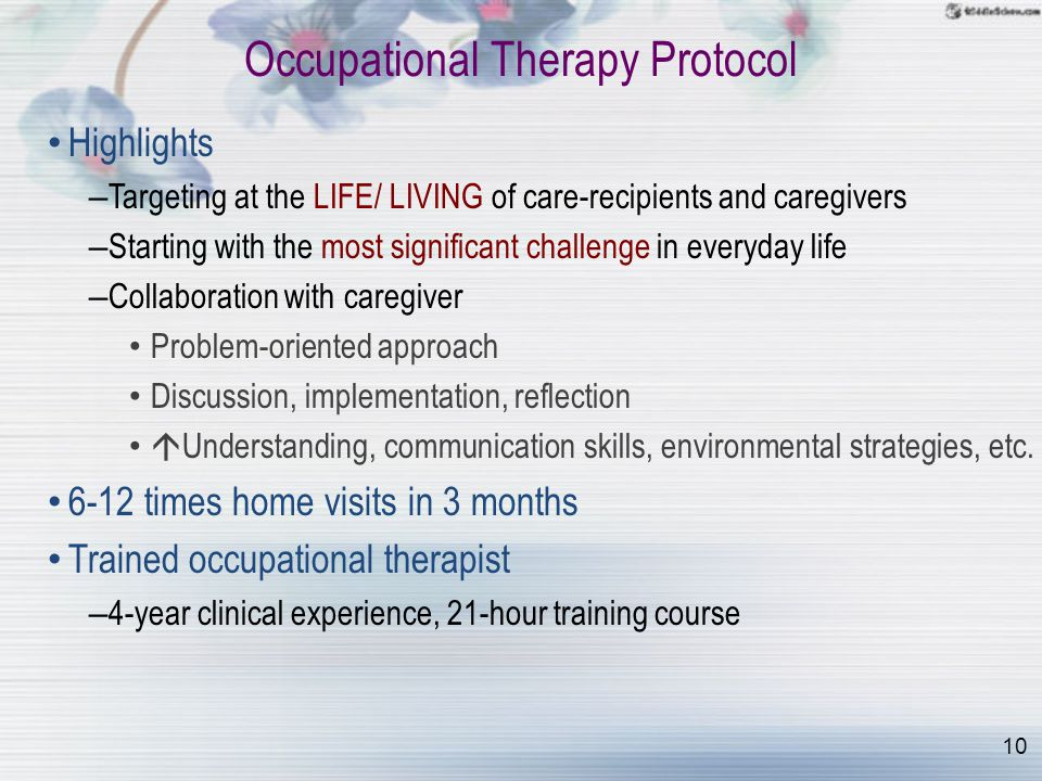 10 Occupational Therapy Protocol Highlights – Targeting at the LIFE/ LIVING of care-recipients and caregivers – Starting with the most significant challenge in everyday life – Collaboration with caregiver Problem-oriented approach Discussion, implementation, reflection  Understanding, communication skills, environmental strategies, etc.