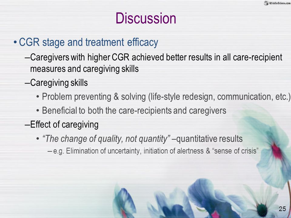 25 Discussion CGR stage and treatment efficacy – Caregivers with higher CGR achieved better results in all care-recipient measures and caregiving skills – Caregiving skills Problem preventing & solving (life-style redesign, communication, etc.) Beneficial to both the care-recipients and caregivers – Effect of caregiving The change of quality, not quantity –quantitative results – e.g.