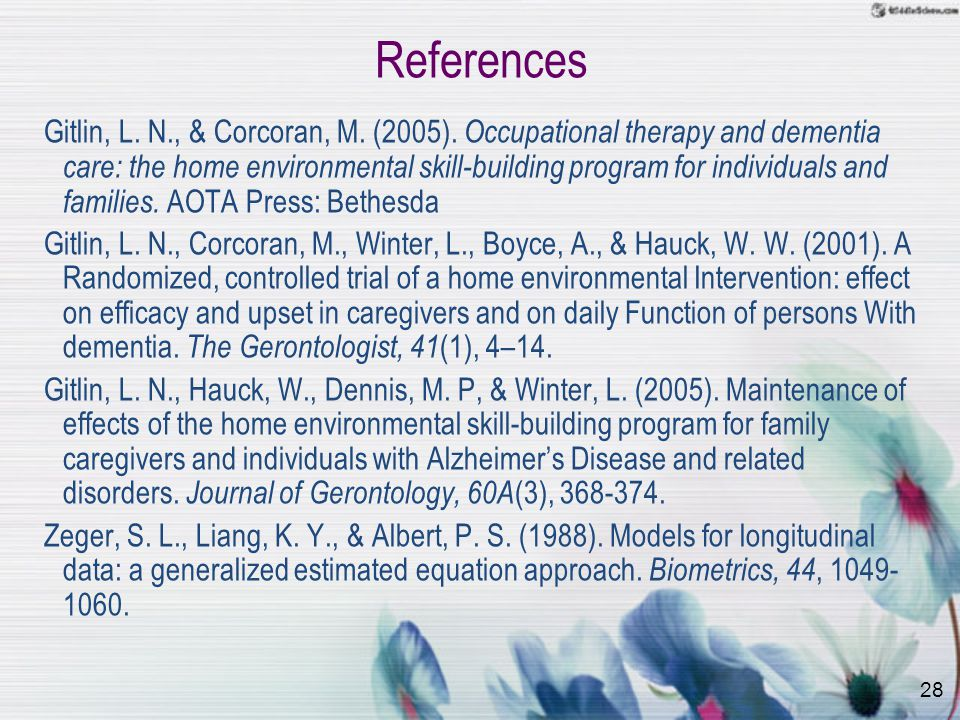28 References Gitlin, L. N., & Corcoran, M. (2005). Occupational therapy and dementia care: the home environmental skill-building program for individu