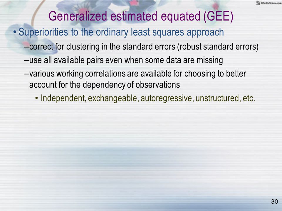 30 Generalized estimated equated (GEE) Superiorities to the ordinary least squares approach – correct for clustering in the standard errors (robust standard errors) – use all available pairs even when some data are missing – various working correlations are available for choosing to better account for the dependency of observations Independent, exchangeable, autoregressive, unstructured, etc.