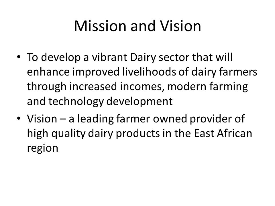 Mission and Vision To develop a vibrant Dairy sector that will enhance improved livelihoods of dairy farmers through increased incomes, modern farming and technology development Vision – a leading farmer owned provider of high quality dairy products in the East African region