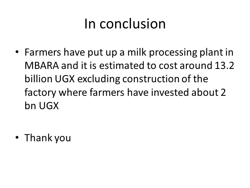 In conclusion Farmers have put up a milk processing plant in MBARA and it is estimated to cost around 13.2 billion UGX excluding construction of the factory where farmers have invested about 2 bn UGX Thank you