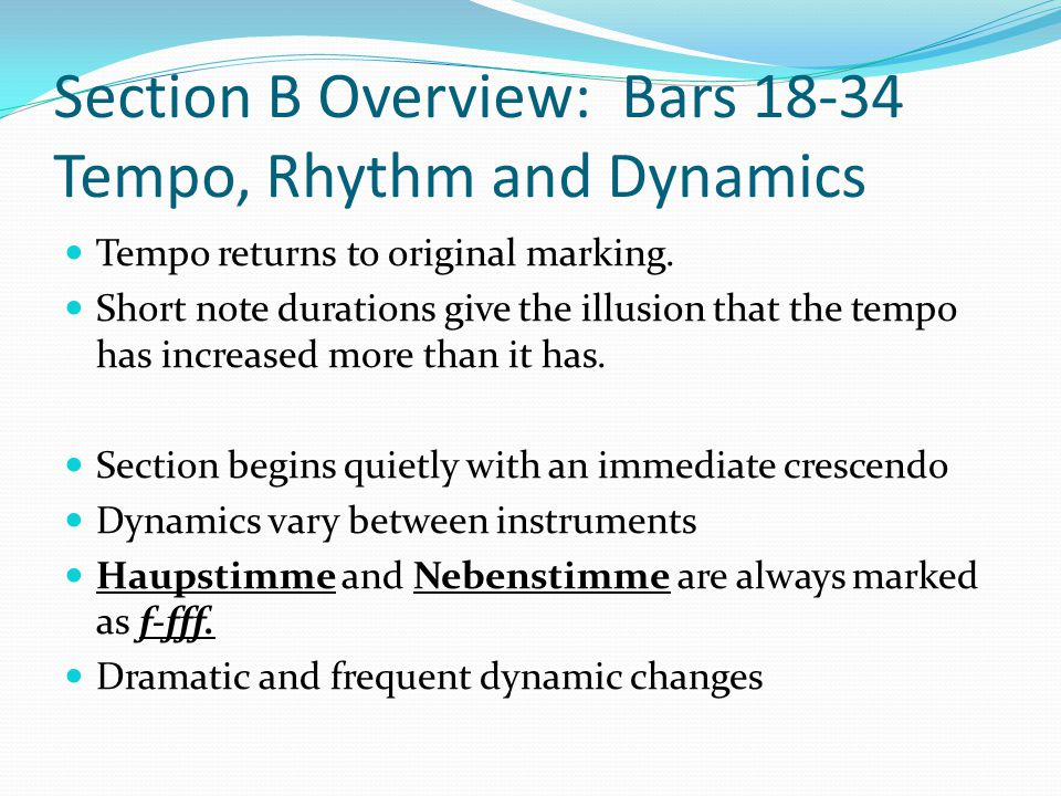 Section B Overview: Bars 18-34 Tempo, Rhythm and Dynamics Tempo returns to original marking. Short note durations give the illusion that the tempo has
