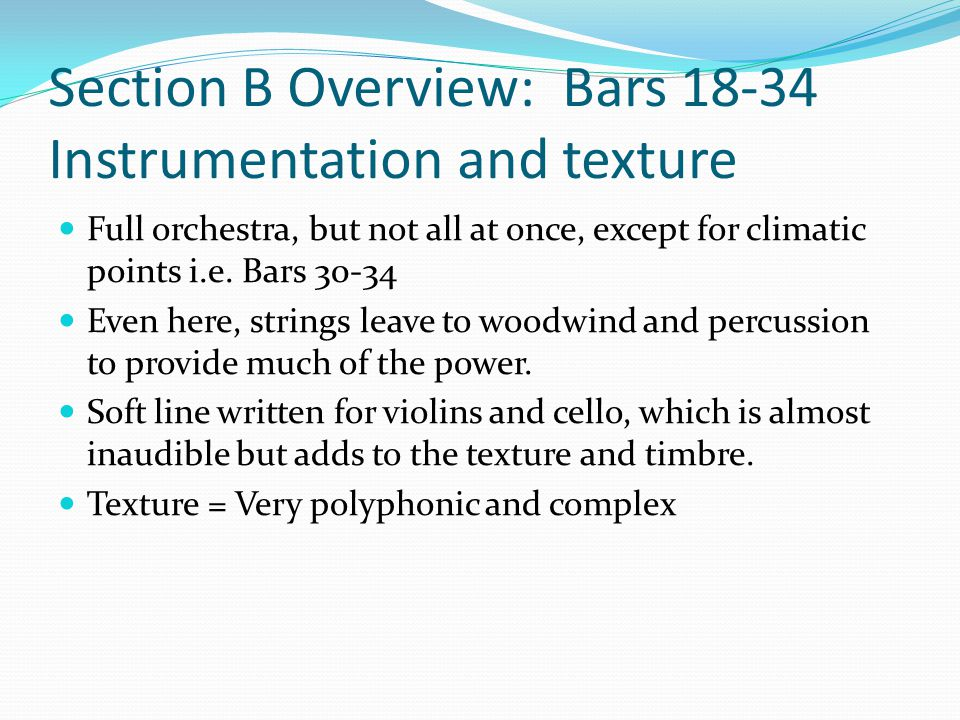 Section B Overview: Bars 18-34 Instrumentation and texture Full orchestra, but not all at once, except for climatic points i.e. Bars 30-34 Even here,