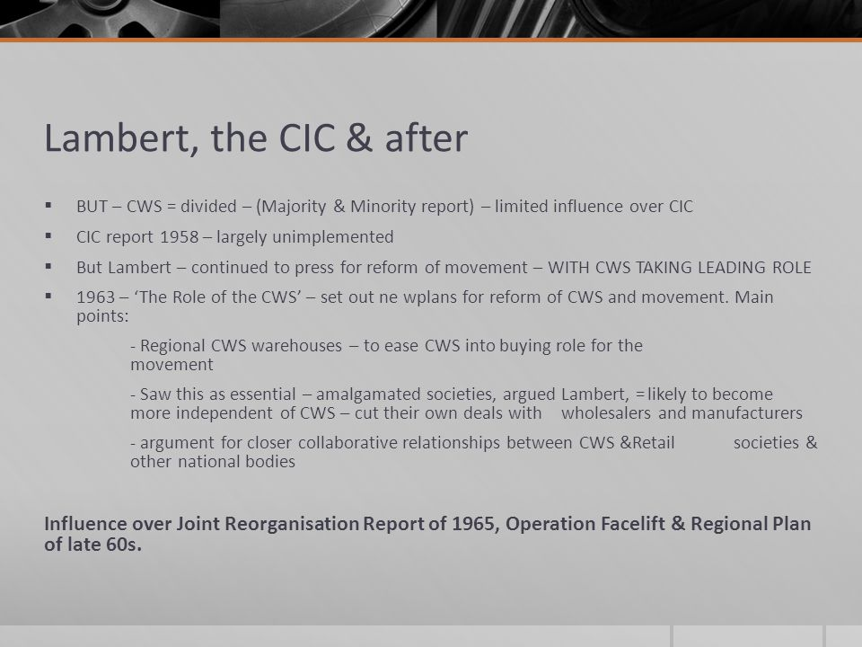 Lambert, the CIC & after  BUT – CWS = divided – (Majority & Minority report) – limited influence over CIC  CIC report 1958 – largely unimplemented  But Lambert – continued to press for reform of movement – WITH CWS TAKING LEADING ROLE  1963 – 'The Role of the CWS' – set out ne wplans for reform of CWS and movement.
