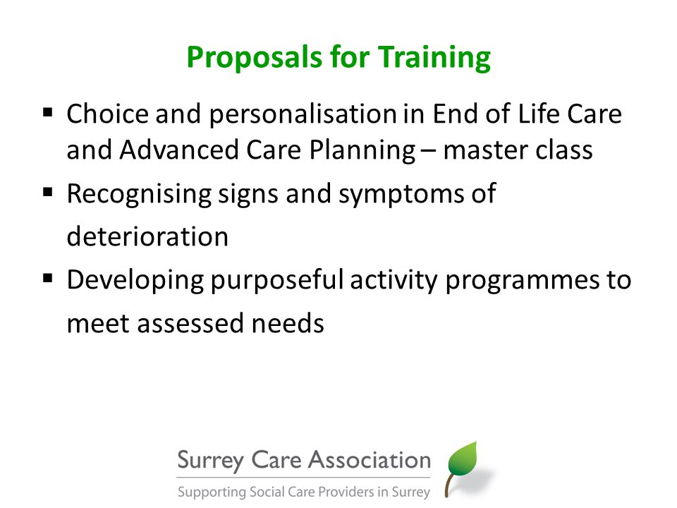 Proposals for Training  Choice and personalisation in End of Life Care and Advanced Care Planning – master class  Recognising signs and symptoms of deterioration  Developing purposeful activity programmes to meet assessed needs