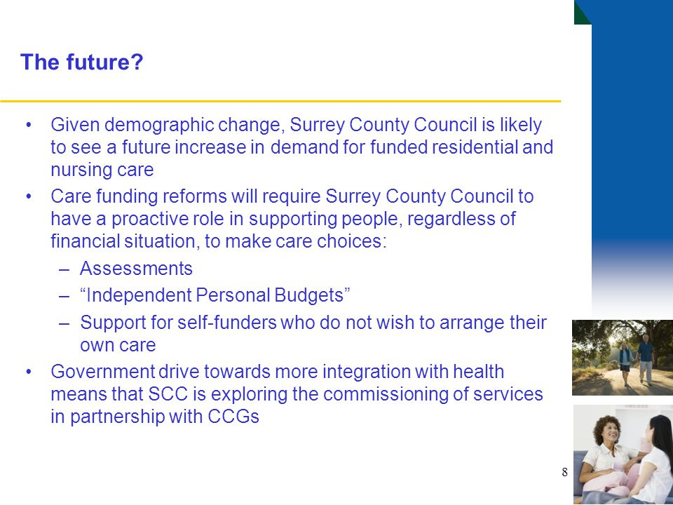 8 The future? Given demographic change, Surrey County Council is likely to see a future increase in demand for funded residential and nursing care Car