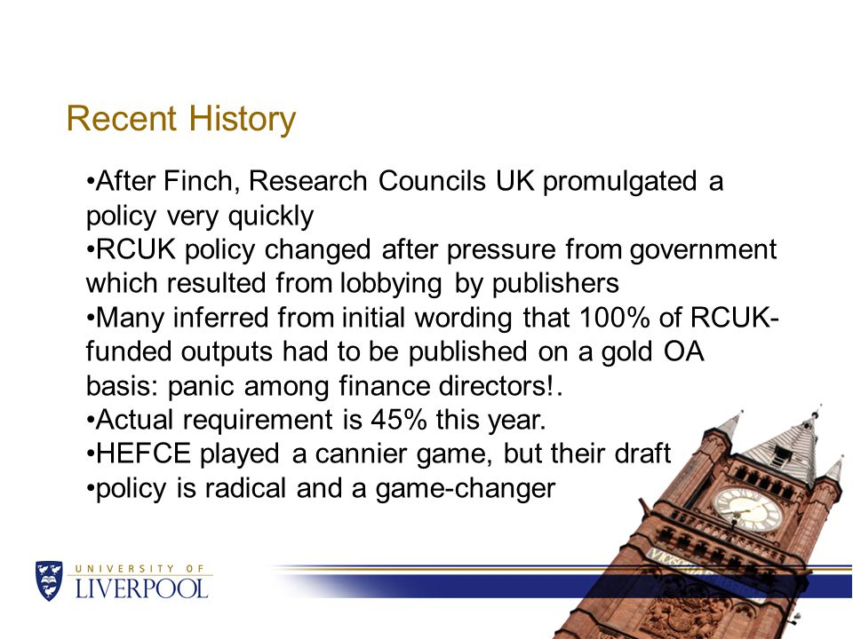 Recent History After Finch, Research Councils UK promulgated a policy very quickly RCUK policy changed after pressure from government which resulted from lobbying by publishers Many inferred from initial wording that 100% of RCUK- funded outputs had to be published on a gold OA basis: panic among finance directors!.