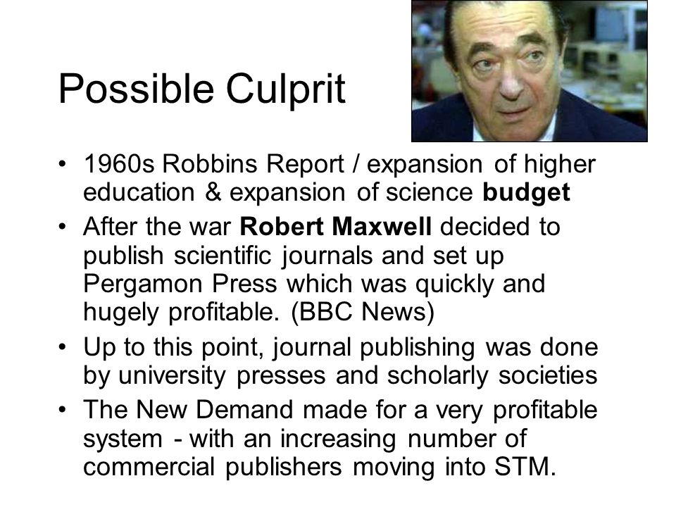 Possible Culprit 1960s Robbins Report / expansion of higher education & expansion of science budget After the war Robert Maxwell decided to publish sc