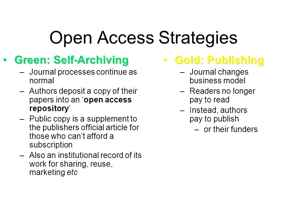 Open Access Strategies Green: Self-ArchivingGreen: Self-Archiving –Journal processes continue as normal –Authors deposit a copy of their papers into a